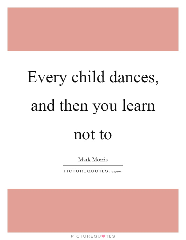 Every child dances, and then you learn not to Picture Quote #1