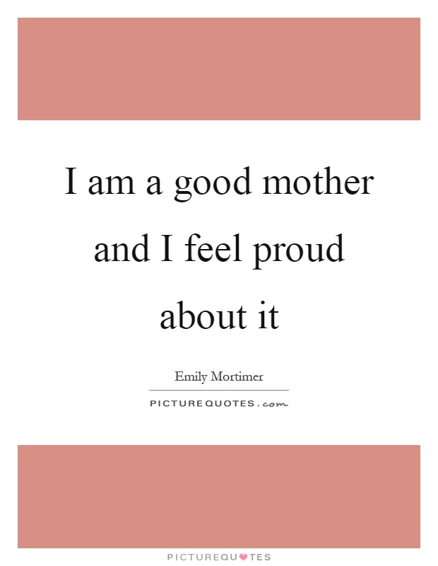 I am a good mother and I feel proud about it Picture Quote #1