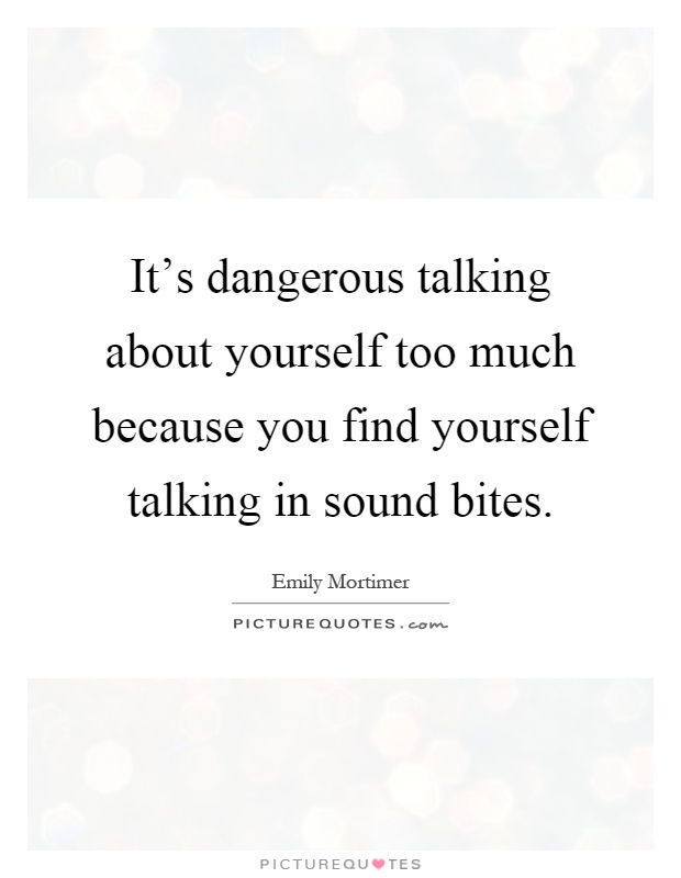 It's dangerous talking about yourself too much because you find yourself talking in sound bites Picture Quote #1