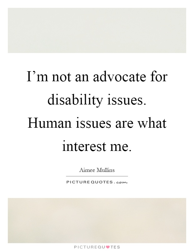 I'm not an advocate for disability issues. Human issues are what interest me Picture Quote #1