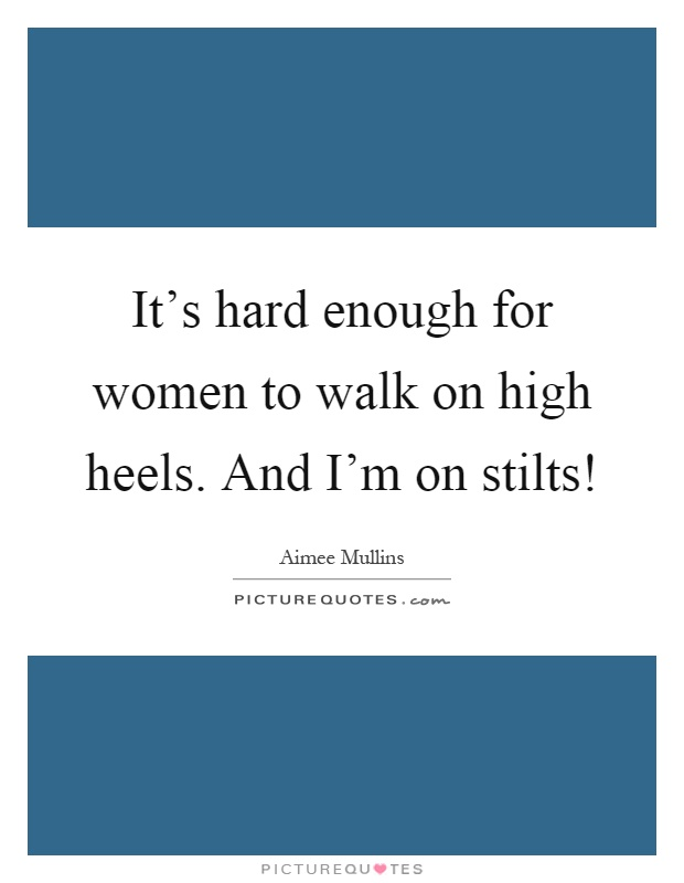 It's hard enough for women to walk on high heels. And I'm on stilts! Picture Quote #1