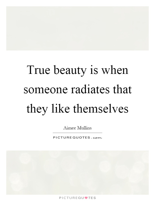 True beauty is when someone radiates that they like themselves Picture Quote #1