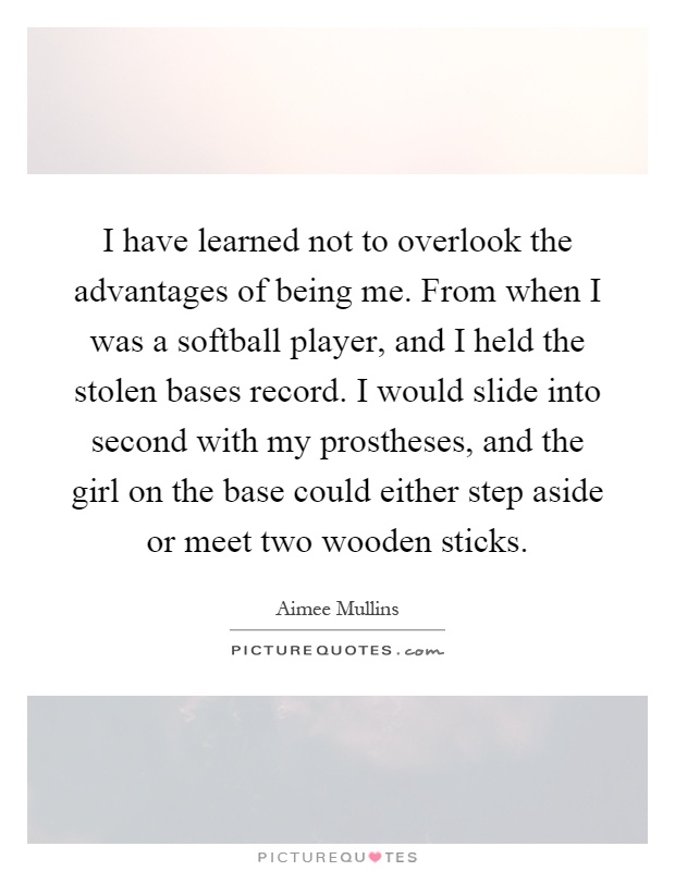 I have learned not to overlook the advantages of being me. From when I was a softball player, and I held the stolen bases record. I would slide into second with my prostheses, and the girl on the base could either step aside or meet two wooden sticks Picture Quote #1