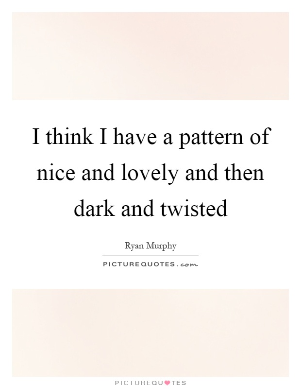 I think I have a pattern of nice and lovely and then dark and twisted Picture Quote #1