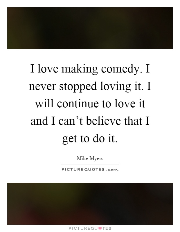I love making comedy. I never stopped loving it. I will continue to love it and I can't believe that I get to do it Picture Quote #1
