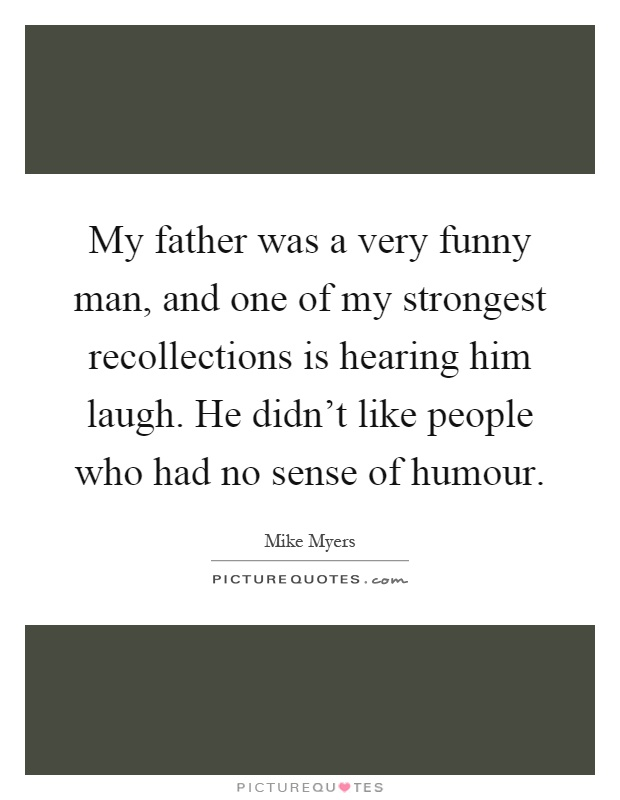 My father was a very funny man, and one of my strongest recollections is hearing him laugh. He didn't like people who had no sense of humour Picture Quote #1