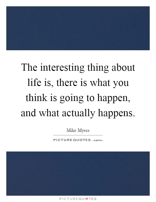 The interesting thing about life is, there is what you think is going to happen, and what actually happens Picture Quote #1