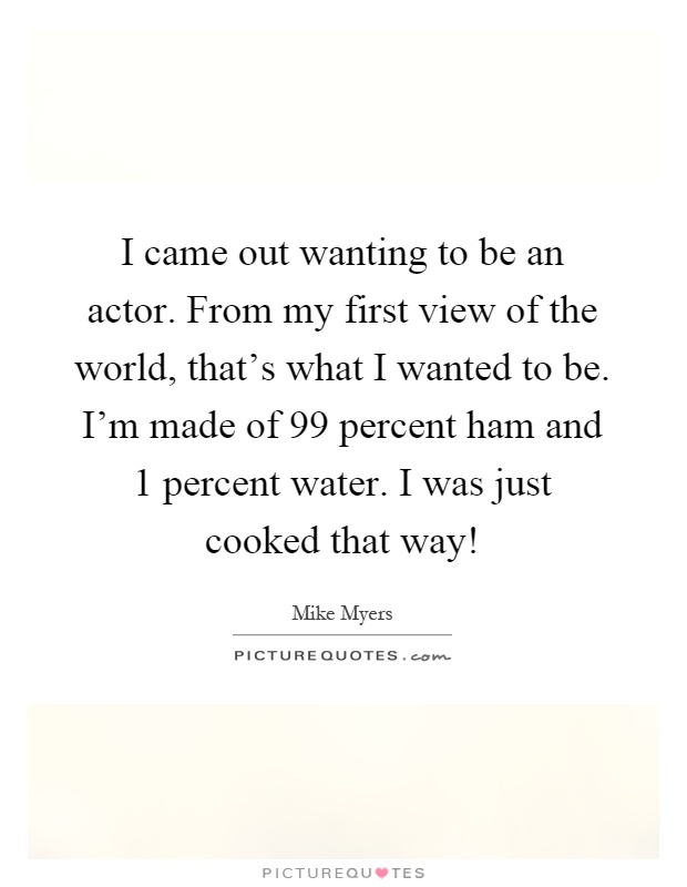 I came out wanting to be an actor. From my first view of the world, that's what I wanted to be. I'm made of 99 percent ham and 1 percent water. I was just cooked that way! Picture Quote #1