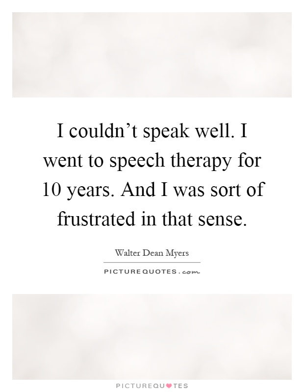 I couldn't speak well. I went to speech therapy for 10 years. And I was sort of frustrated in that sense Picture Quote #1