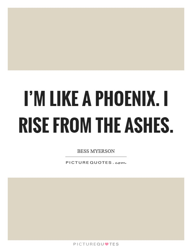 I'm like a phoenix. I rise from the ashes Picture Quote #1