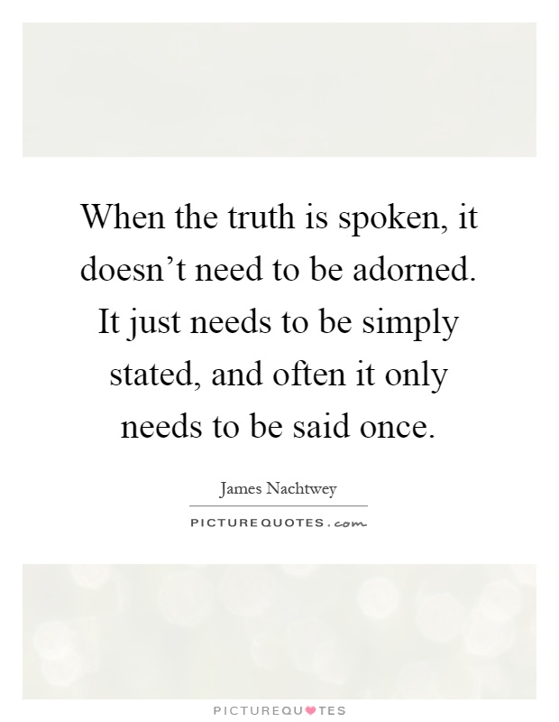 When the truth is spoken, it doesn't need to be adorned. It just needs to be simply stated, and often it only needs to be said once Picture Quote #1