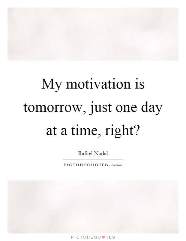 My motivation is tomorrow, just one day at a time, right? Picture Quote #1