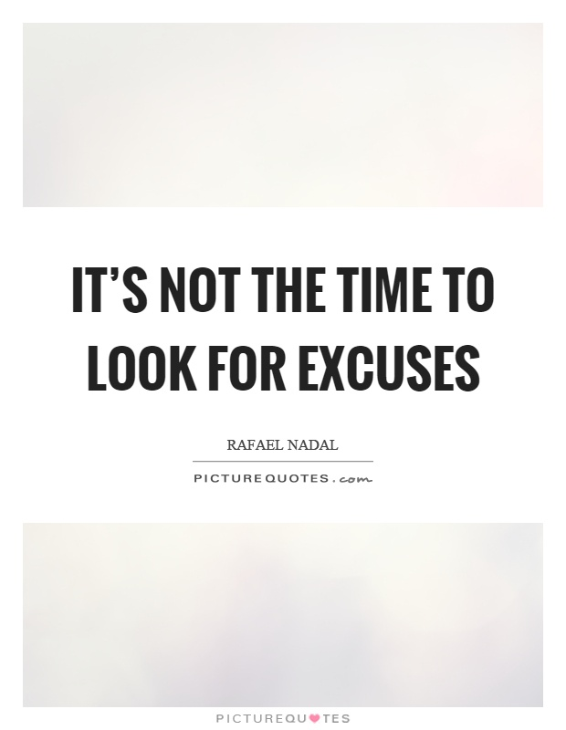 It's not the time to look for excuses Picture Quote #1