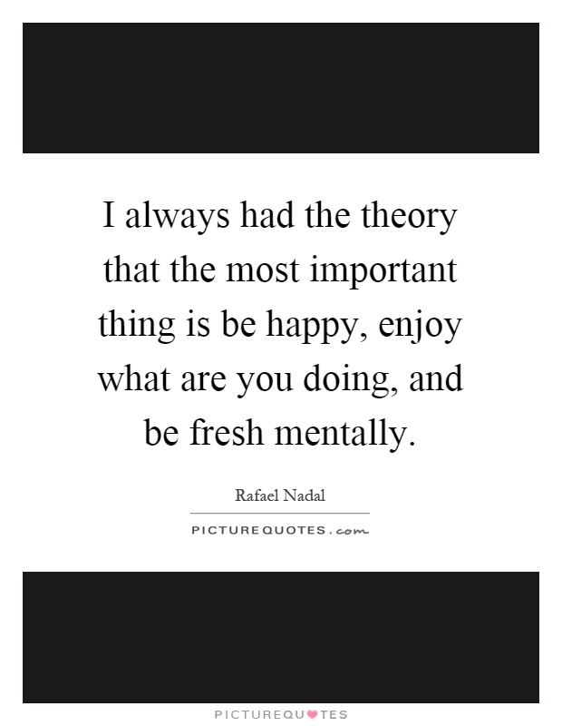 I always had the theory that the most important thing is be happy, enjoy what are you doing, and be fresh mentally Picture Quote #1