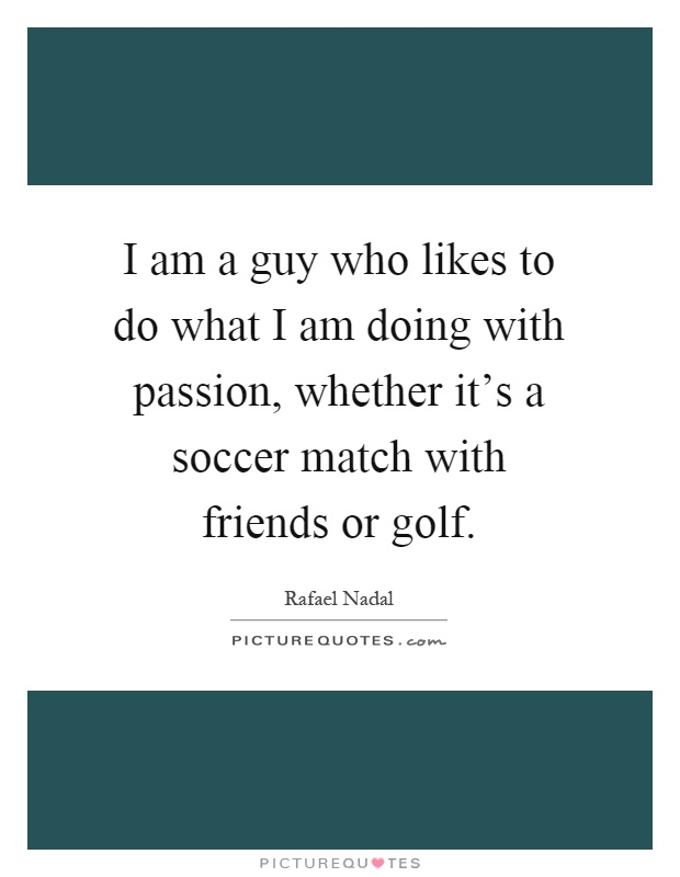 I am a guy who likes to do what I am doing with passion, whether it's a soccer match with friends or golf Picture Quote #1