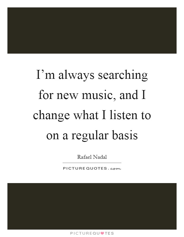 I'm always searching for new music, and I change what I listen to on a regular basis Picture Quote #1