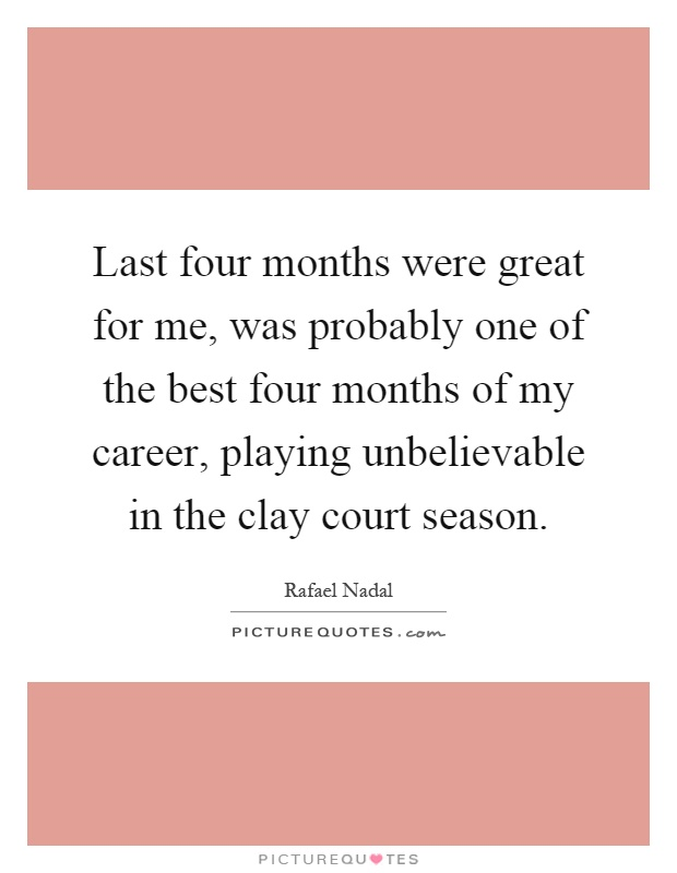 Last four months were great for me, was probably one of the best four months of my career, playing unbelievable in the clay court season Picture Quote #1