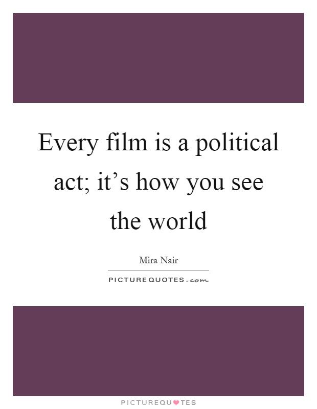 Every film is a political act; it's how you see the world Picture Quote #1