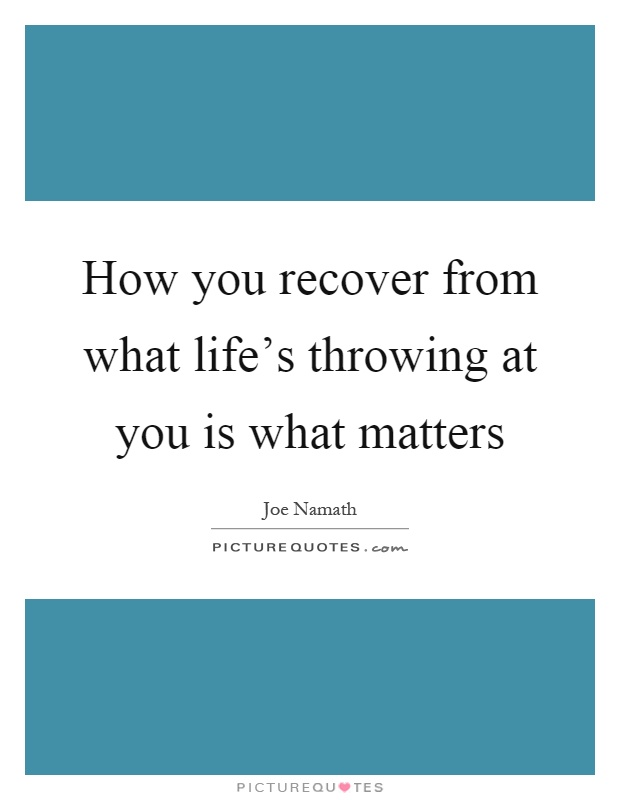 How you recover from what life's throwing at you is what matters Picture Quote #1