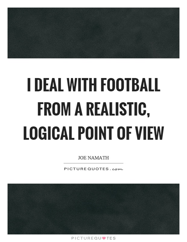 I deal with football from a realistic, logical point of view Picture Quote #1
