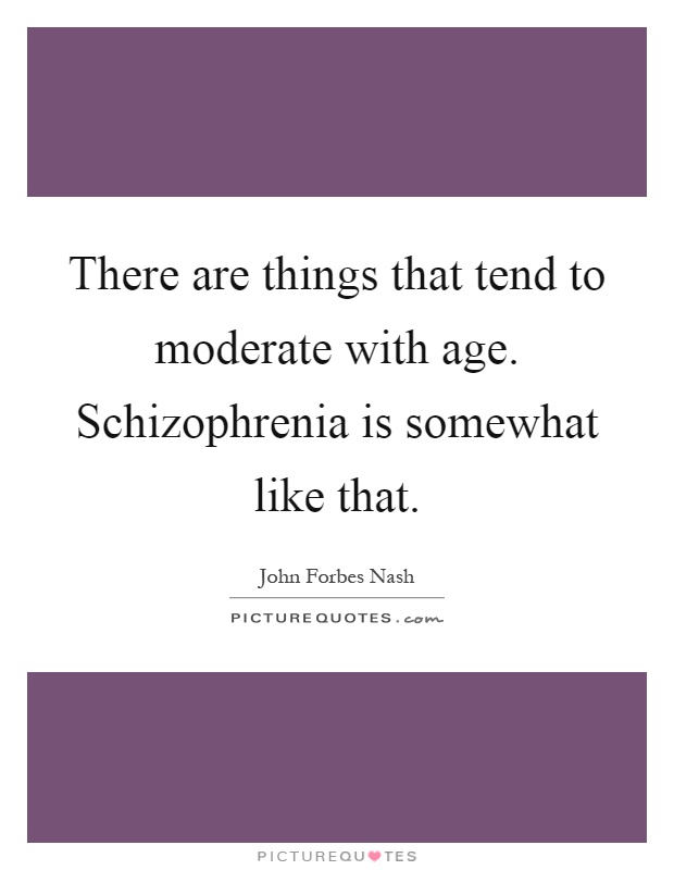 There are things that tend to moderate with age. Schizophrenia is somewhat like that Picture Quote #1