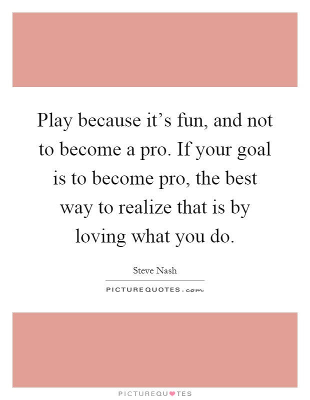 Play because it's fun, and not to become a pro. If your goal is to become pro, the best way to realize that is by loving what you do Picture Quote #1