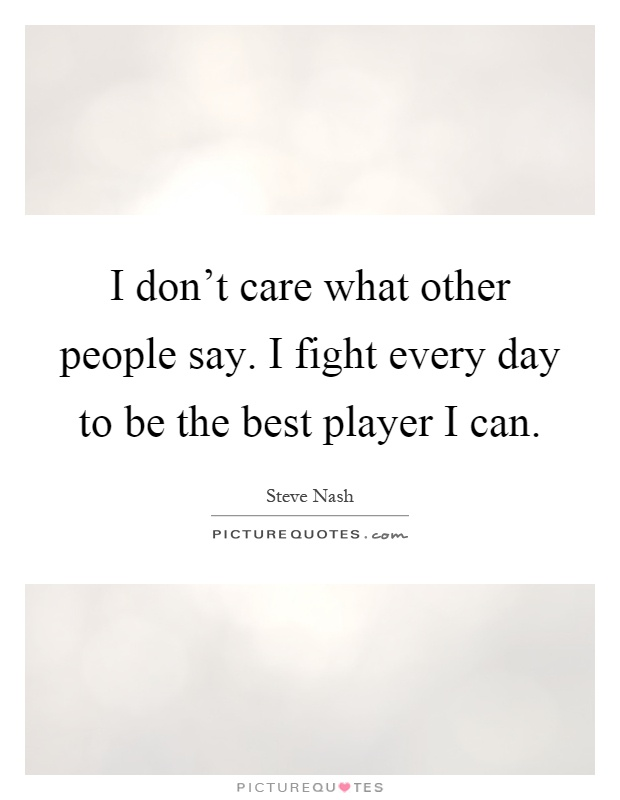 I don't care what other people say. I fight every day to be the best player I can Picture Quote #1