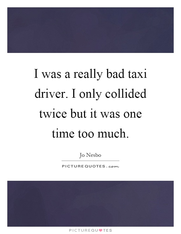 I was a really bad taxi driver. I only collided twice but it was one time too much Picture Quote #1
