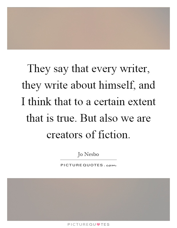 They say that every writer, they write about himself, and I think that to a certain extent that is true. But also we are creators of fiction Picture Quote #1