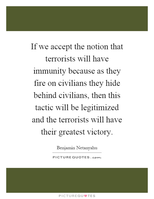 If we accept the notion that terrorists will have immunity because as they fire on civilians they hide behind civilians, then this tactic will be legitimized and the terrorists will have their greatest victory Picture Quote #1