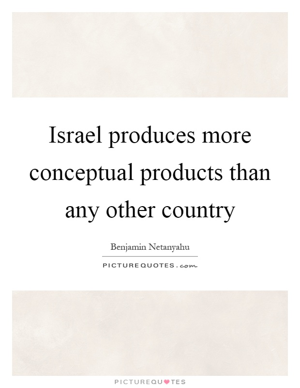 Israel produces more conceptual products than any other country Picture Quote #1