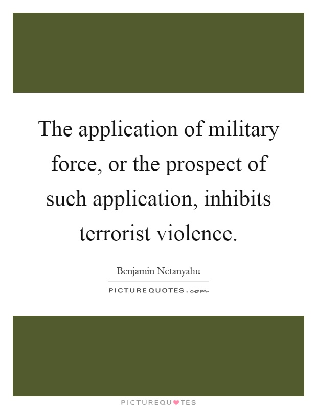 The application of military force, or the prospect of such application, inhibits terrorist violence Picture Quote #1