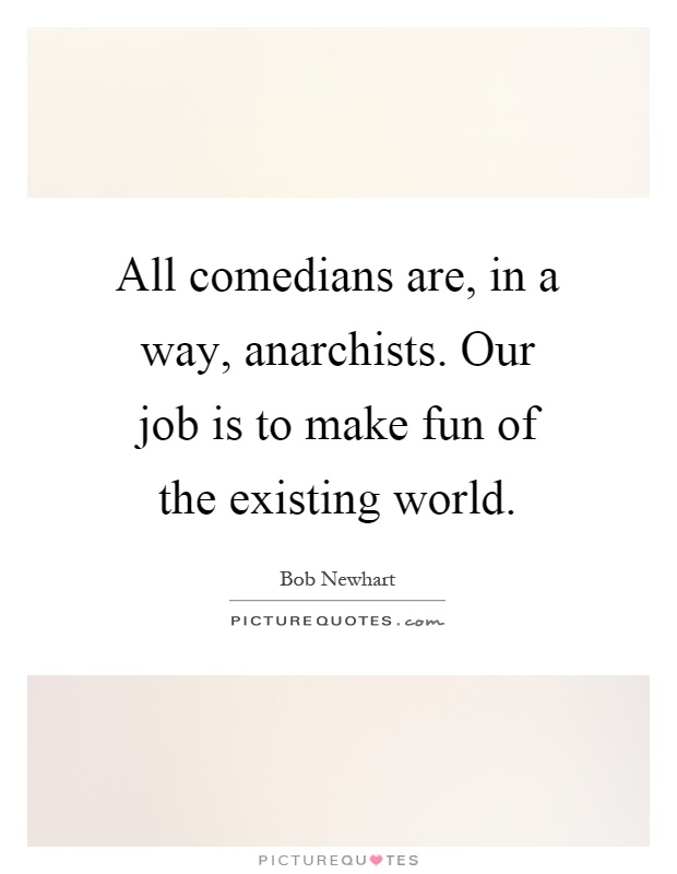 All comedians are, in a way, anarchists. Our job is to make fun of the existing world Picture Quote #1