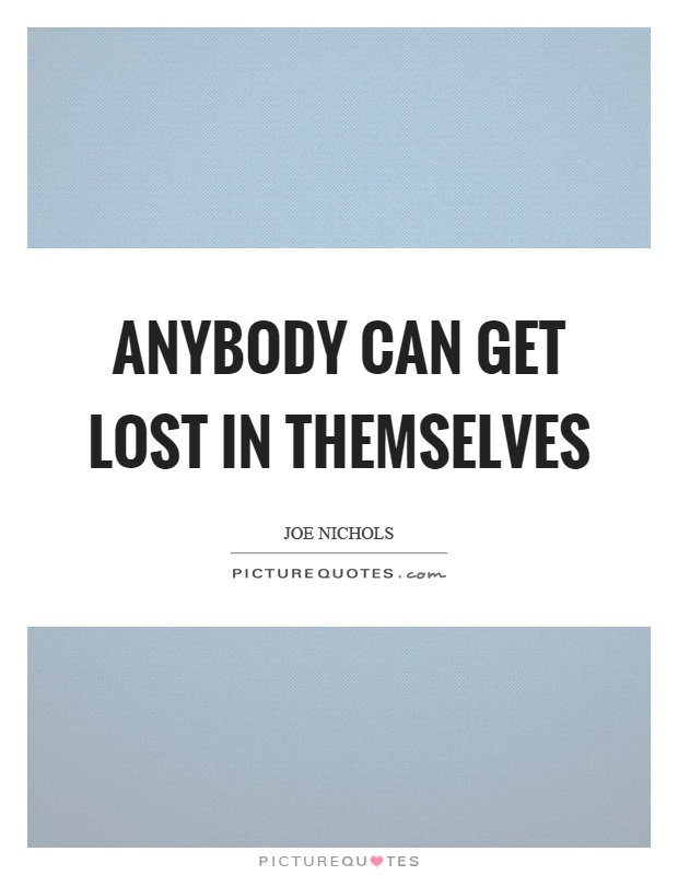 Anybody can get lost in themselves Picture Quote #1