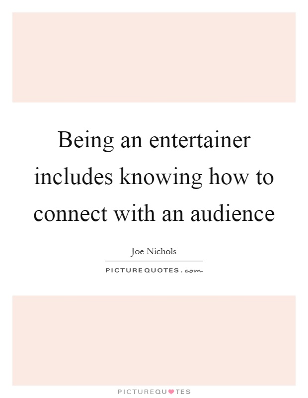 Being an entertainer includes knowing how to connect with an audience Picture Quote #1