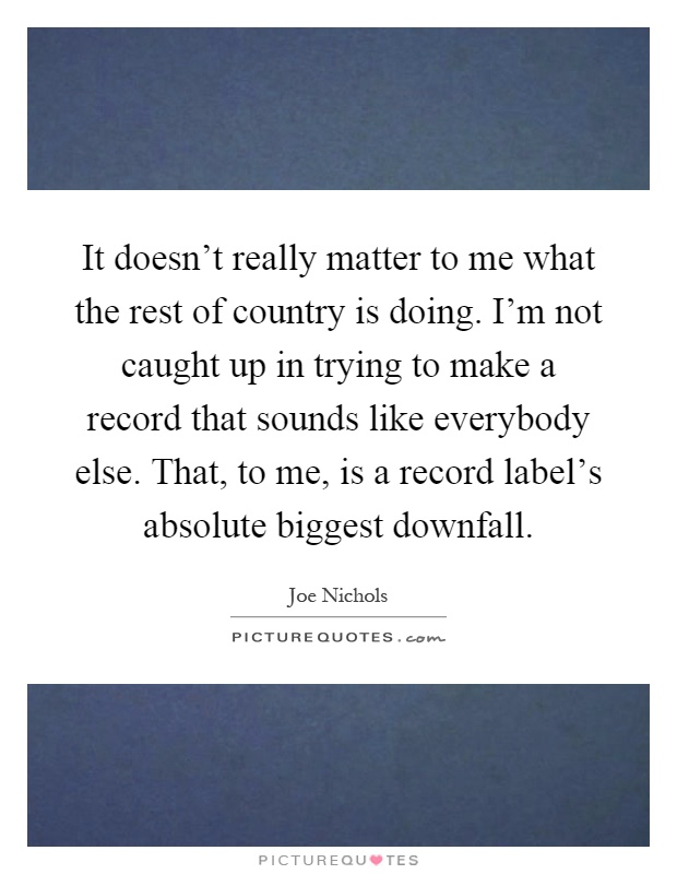 It doesn't really matter to me what the rest of country is doing. I'm not caught up in trying to make a record that sounds like everybody else. That, to me, is a record label's absolute biggest downfall Picture Quote #1