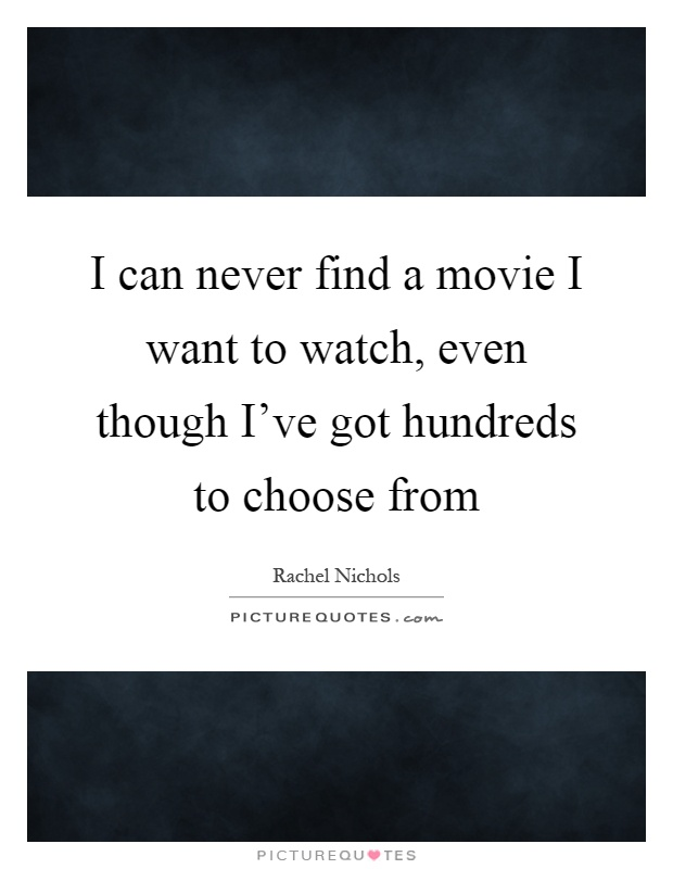 i can never find a movie i want to watch even though ive