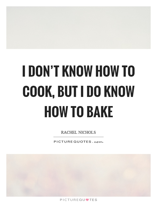 I don't know how to cook, but I do know how to bake Picture Quote #1