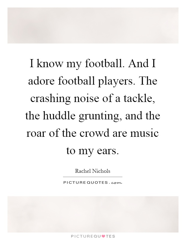 I know my football. And I adore football players. The crashing noise of a tackle, the huddle grunting, and the roar of the crowd are music to my ears Picture Quote #1