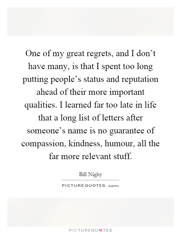 One of my great regrets, and I don't have many, is that I spent too long putting people's status and reputation ahead of their more important qualities. I learned far too late in life that a long list of letters after someone's name is no guarantee of compassion, kindness, humour, all the far more relevant stuff Picture Quote #1