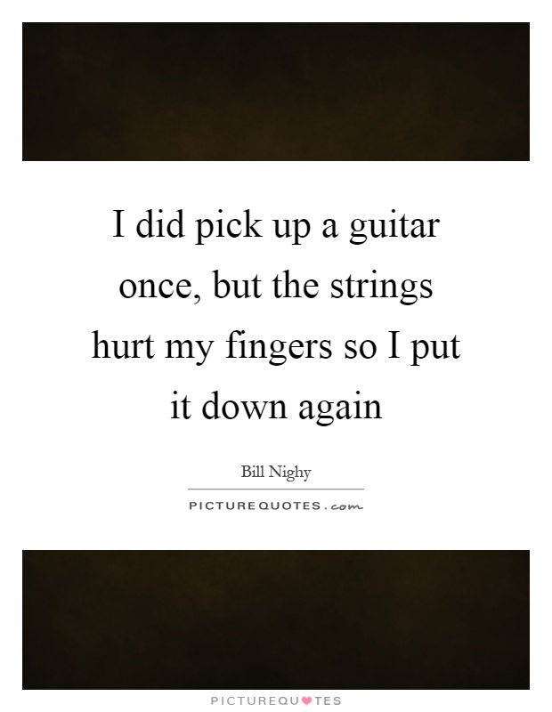 i did pick up a guitar once but the strings hurt my fingers so picture quotes. Black Bedroom Furniture Sets. Home Design Ideas