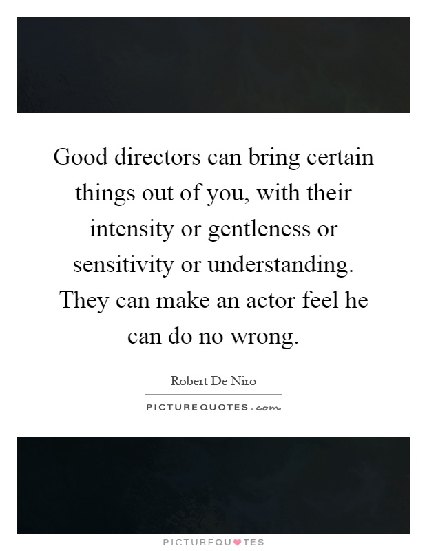 Good directors can bring certain things out of you, with their intensity or gentleness or sensitivity or understanding. They can make an actor feel he can do no wrong Picture Quote #1
