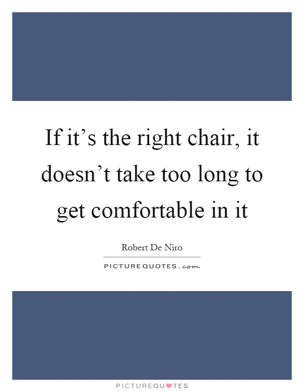 If it's the right chair, it doesn't take too long to get comfortable in it Picture Quote #1