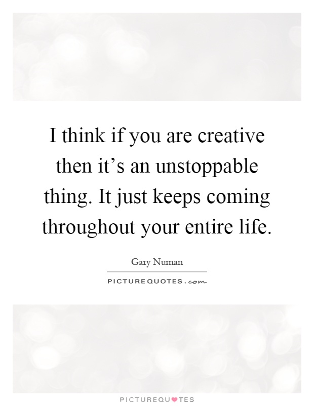 I think if you are creative then it's an unstoppable thing. It just keeps coming throughout your entire life Picture Quote #1
