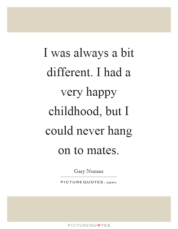 I was always a bit different. I had a very happy childhood, but I could never hang on to mates Picture Quote #1