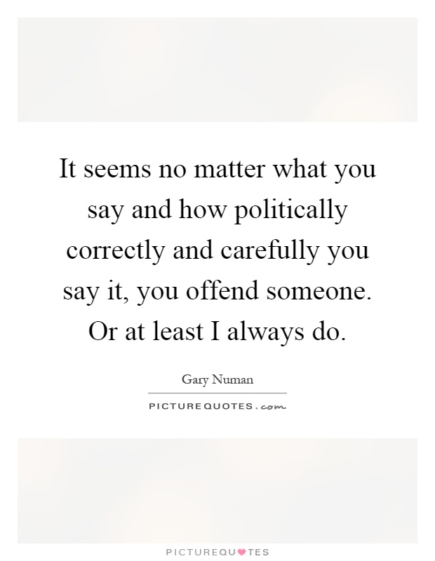 It seems no matter what you say and how politically correctly and carefully you say it, you offend someone. Or at least I always do Picture Quote #1