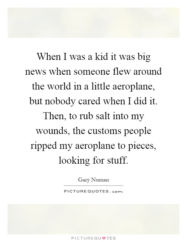 When I was a kid it was big news when someone flew around the world in a little aeroplane, but nobody cared when I did it. Then, to rub salt into my wounds, the customs people ripped my aeroplane to pieces, looking for stuff Picture Quote #1