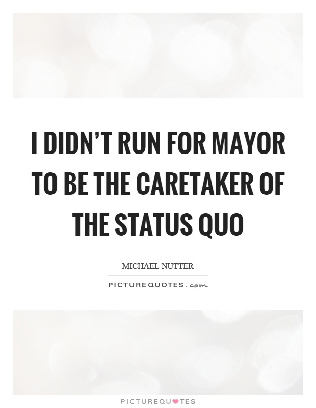 I didn't run for mayor to be the caretaker of the status quo Picture Quote #1