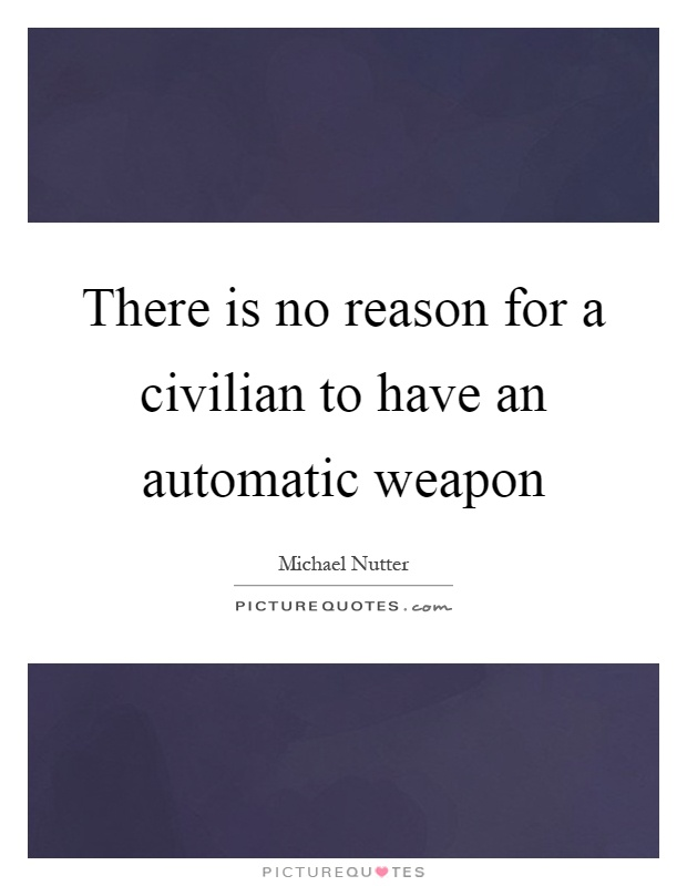 There is no reason for a civilian to have an automatic weapon Picture Quote #1
