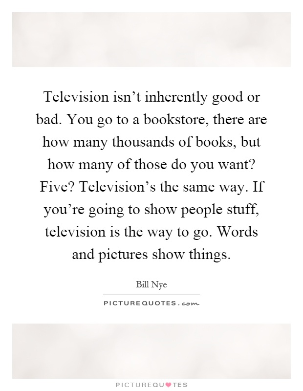 Television isn't inherently good or bad. You go to a bookstore, there are how many thousands of books, but how many of those do you want? Five? Television's the same way. If you're going to show people stuff, television is the way to go. Words and pictures show things Picture Quote #1